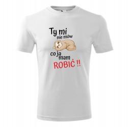 """Koszulka męska z nadrukiem """"TY MI NIE MÓW CO JA MAM ROBIĆ"""""""
